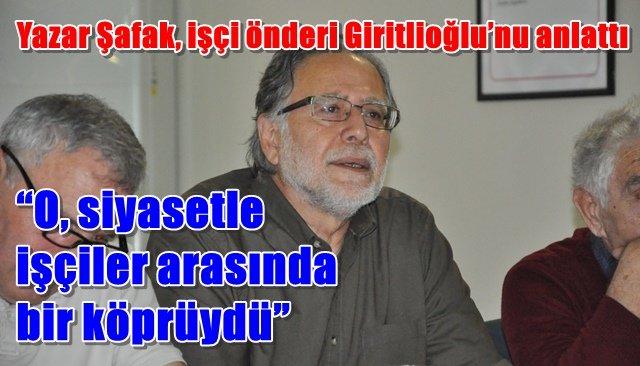 Yazar Şafak, işçi önderi Giritlioğlu'nu anlattı