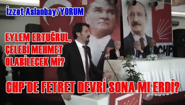 CHP'DE FETRET DEVRİ SONA MI ERDİ? / Eylem Ertuğrul, Çelebi Mehmet Olabilecek mi?