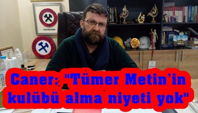 Caner: ´´Tümer Metin'in kulübü alma niyeti yok´´
