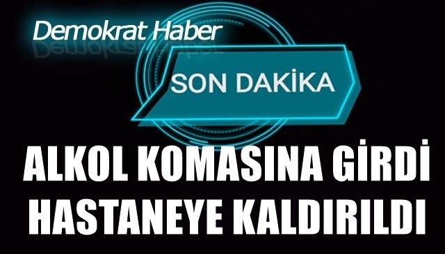 ALKOL KOMASINA GİRDİ, HASTANEYE KALDIRILDI