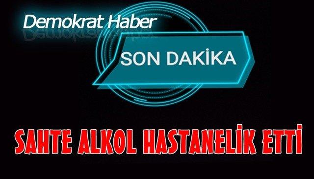 SAHTE ALKOL HASTANELİK ETTİ