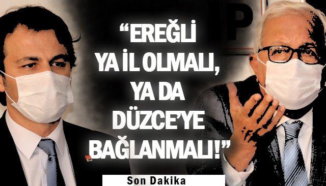 """""""EREĞLİ YA İL OLMALI, YA DA DÜZCE'YE BAĞLANMALI!"""""""