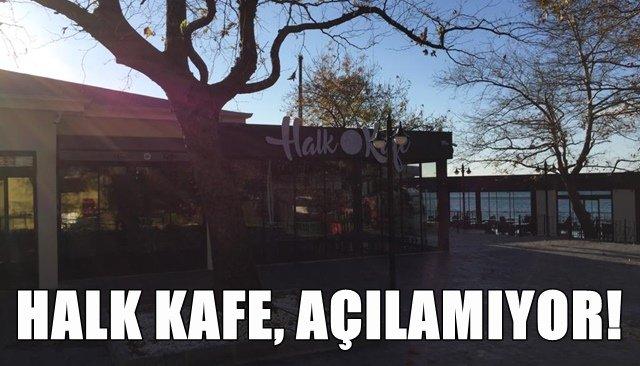 HALK KAFE, AÇILAMIYOR!