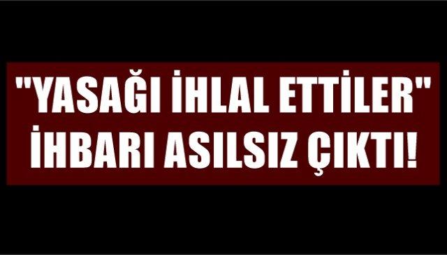´´YASAĞI İHLAL ETTİLER´´ İHBARI ASILSIZ ÇIKTI!