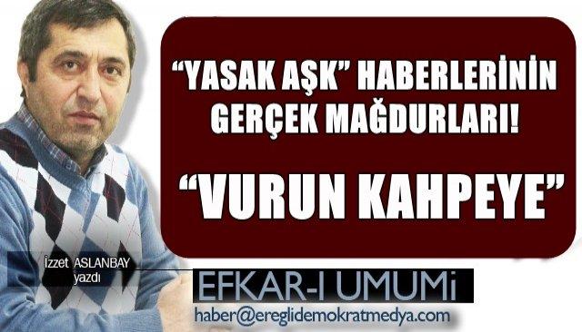 """""""YASAK AŞK"""" HABERLERİNİN GERÇEK MAĞDURLARI!   """"VURUN KAHPEYE"""""""