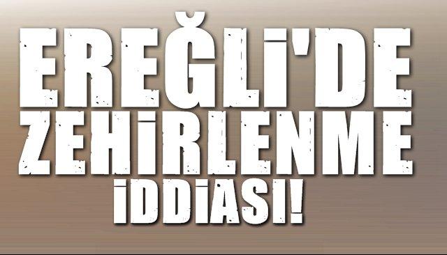 EREĞLİ'DE ZEHİRLENME İDDİASI!