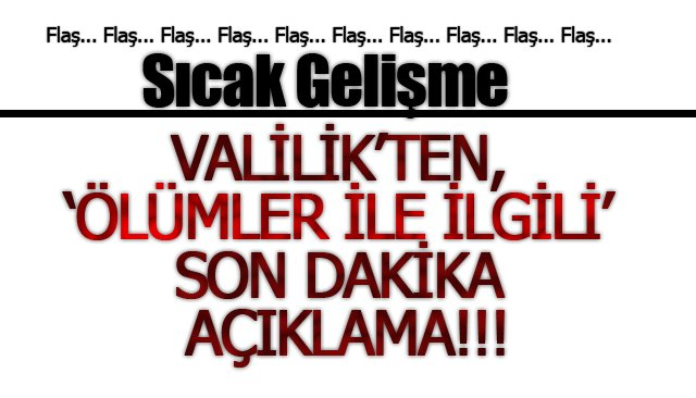 VALİLİK'TEN, 'ÖLÜMLER İLE İLGİLİ' SON DAKİKA AÇIKLAMA!!!