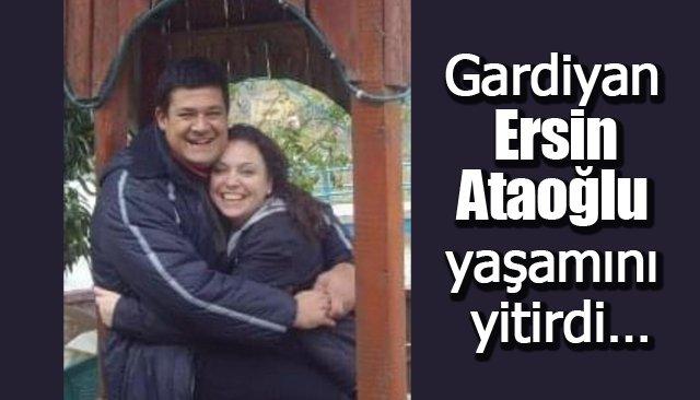 Gardiyan Ersin Ataoğlu yaşamını yitirdi