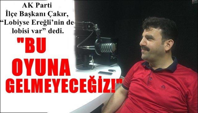 """AK Parti İlçe Başkanı Çakır, """"Lobiyse Ereğli'nin de lobisi var"""" dedi.... """"BU OYUNA GELMEYECEĞİZ!"""""""
