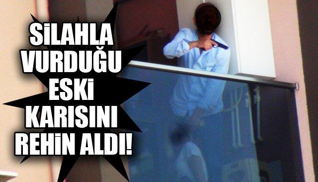 SİLAHLA VURDUĞU KARISINI REHİN ALDI!