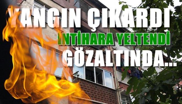 Yangın çıkardı… İntihara yeltendi… Gözaltına alındı…