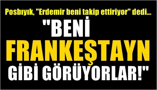 """""""BENİ FRANKEŞTAYN GİBİ GÖRÜYORLAR!"""""""
