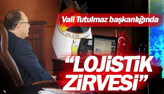 """Vali Tutulmaz başkanlığında """"LOJİSTİK ZİRVESİ"""""""