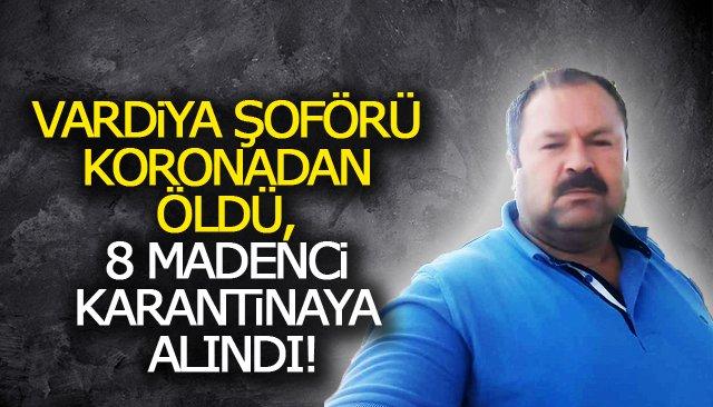 VARDİYA ŞOFÖRE KORONADAN ÖLDÜ, 8 MADENCİ KARANTİNAYA ALINDI!