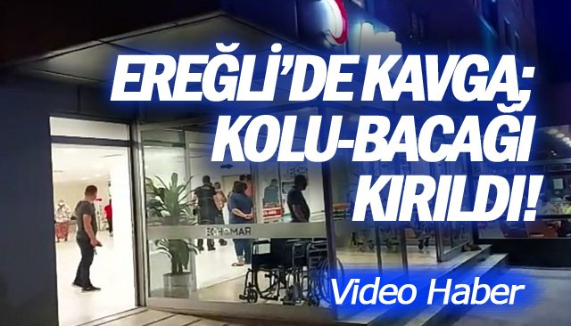 EREĞLİ'DE KAVGA; KOLU-BACAĞI KIRILDI!