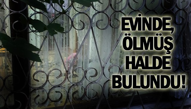 EVİNDE, ÖLMÜŞ HALDE BULUNDU!