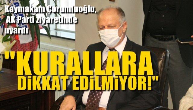 """Kaymakam Çorumluoğlu, AK Parti ziyaretinde uyardı: """"KURALLARA DİKKAT EDİLMİYOR!"""""""