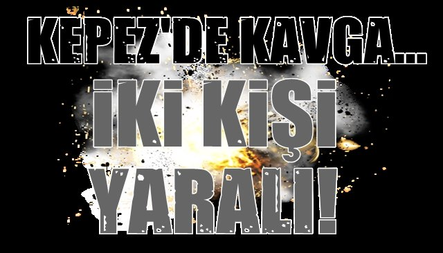 KEPEZ'DE KAVGA…2 YARALI!