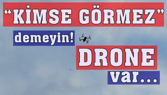 """""""KİMSE GÖRMEZ"""" demeyin!  DRONE var…"""