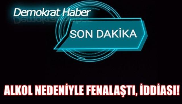 ALKOL NEDENİYLE FENALAŞTI, İDDİASI!