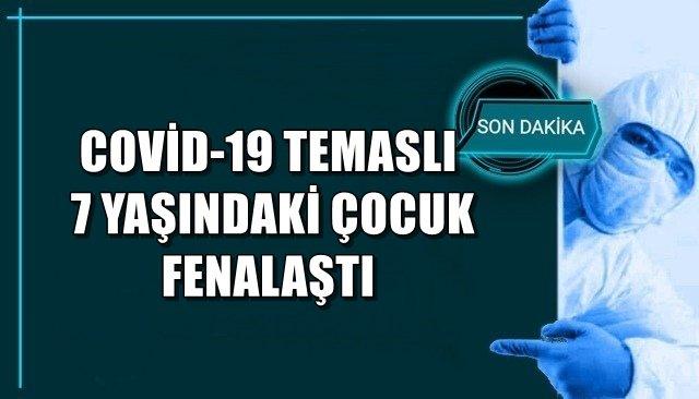 COVİD-19 TEMASLI 7 YAŞINDAKİ ÇOCUK FENALAŞTI