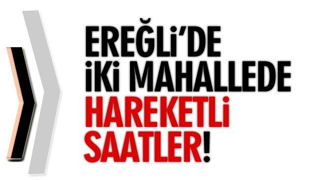EREĞLİ'DE İKİ MAHALLEDE HAREKETLİ SAATLER!