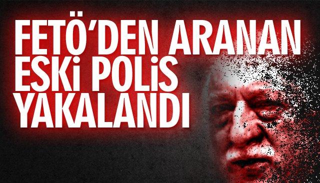FETÖ'DEN ARANAN ESKİ POLİS YAKALANDI