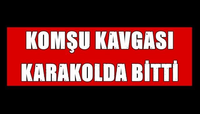 KOMŞU KAVGASI KARAKOLDA BİTTİ