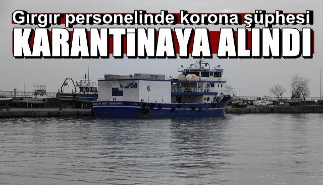 Personelde korona şüphesi… Gırgır karantinaya alındı
