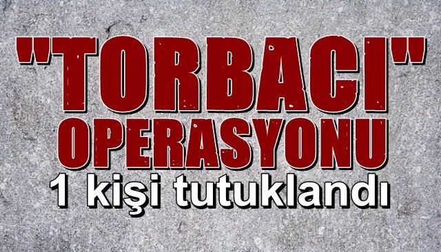 """TORBACI"" OPERASYONU…  1 KİŞİ TUTUKLANDI"