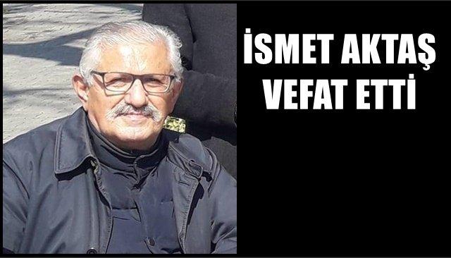 İSMET AKTAŞ VEFAT ETTİ
