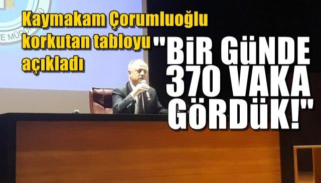 """Kaymakam Çorumluoğlu korkutan tabloyu açıkladı…  """"BİR GÜNDE 370 VAKA GÖRDÜK"""""""