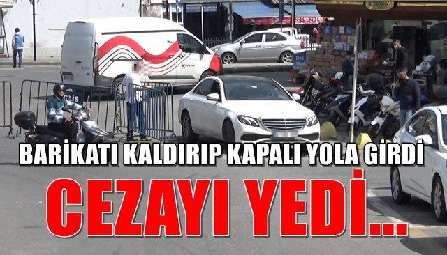 BARİKATI KALDIRIP KAPALI YOLA GİRDİ