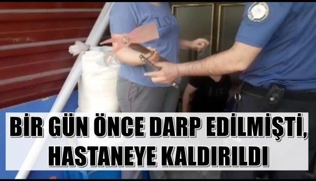 BİR GÜN ÖNCE DARP EDİLMİŞTİ, HASTANEYE KALDIRILDI