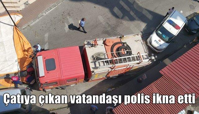 Çatıya çıkan vatandaşı polis ikna etti