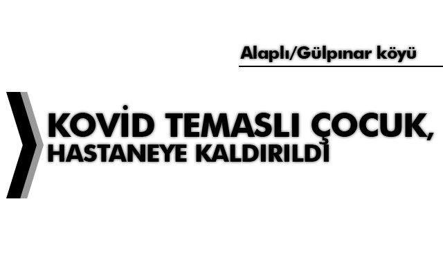 KOVİD TEMASLI ÇOCUK, HASTANEYE KALDIRILDI