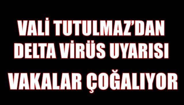 Valisi Mustafa Tutulmaz, ´´Delta virüs Zonguldak'ta çoğalmaya başladı'