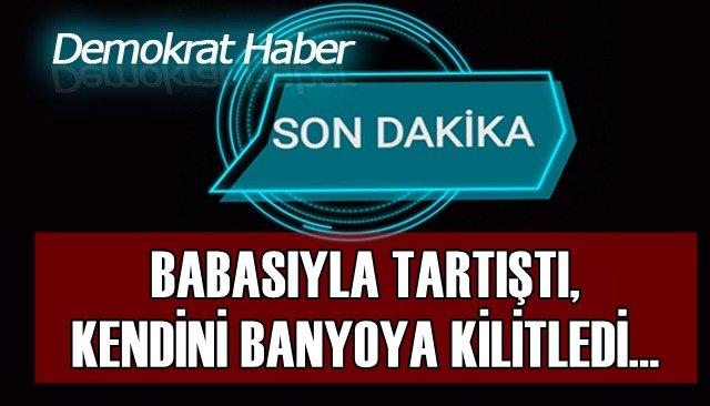 BABASIYLA TARTIŞTI, KENDİNİ BANYOYA KİLİTLEDİ...
