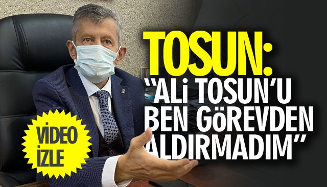 """TOSUN: """"ALİ TOSUN'U BEN GÖREVDEN ALDIRMADIM"""""""